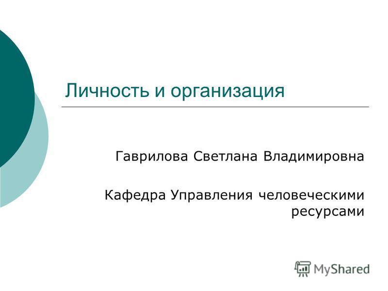 Личность и организация Гаврилова Светлана Владимировна Кафедра Управления человеческими ресурсами