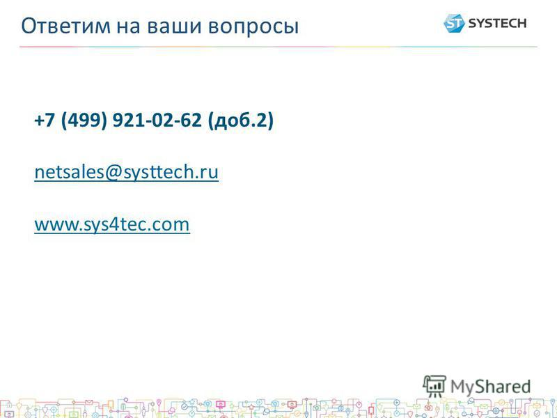 +7 (499) 921-02-62 (доб.2) netsales@systtech.ru www.sys4tec.com Ответим на ваши вопросы