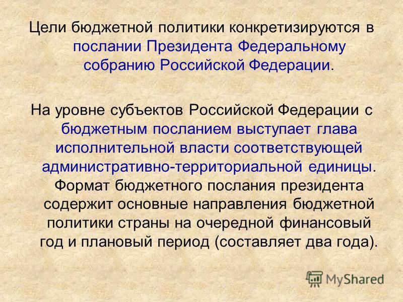 Цели бюджетной политики конкретизируются в послании Президента Федеральному собранию Российской Федерации. На уровне субъектов Российской Федерации с бюджетным посланием выступает глава исполнительной власти соответствующей административно-территориа