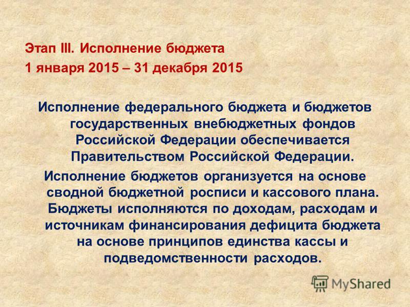 Этап III. Исполнение бюджета 1 января 2015 – 31 декабря 2015 Исполнение федерального бюджета и бюджетов государственных внебюджетных фондов Российской Федерации обеспечивается Правительством Российской Федерации. Исполнение бюджетов организуется на о