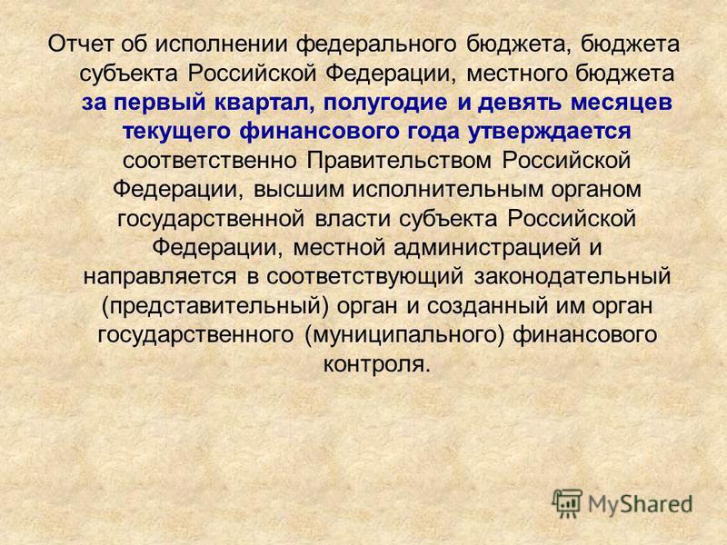Отчет об исполнении федерального бюджета, бюджета субъекта Российской Федерации, местного бюджета за первый квартал, полугодие и девять месяцев текущего финансового года утверждается соответственно Правительством Российской Федерации, высшим исполнит