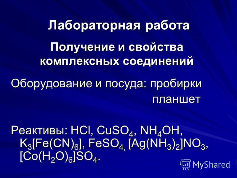 Получение и свойства комплексных соединений Оборудование и посуда: пробирки планшет Реактивы: HCl, CuSO4, NH4OH, K3[Fe(CN)6], FeSO4, [Ag(NH3)2]NO3, [Co(H2O)6]SO4. Лабораторная работа