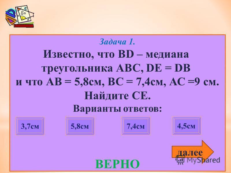 Задача 1. Известно, что BD – медиана треугольника АВС, DE = DB и что АВ = 5,8 см, ВС = 7,4 см, АС =9 см. Найдите СЕ. Варианты ответов: ВЕРНО 3,7 см 7,4 см 4,5 см 5,8 см далее