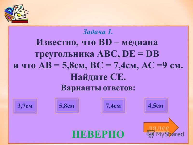 Задача 1. Известно, что BD – медиана треугольника АВС, DE = DB и что АВ = 5,8 см, ВС = 7,4 см, АС =9 см. Найдите СЕ. Варианты ответов: НЕВЕРНО 3,7 см 7,4 см 4,5 см 5,8 см далее