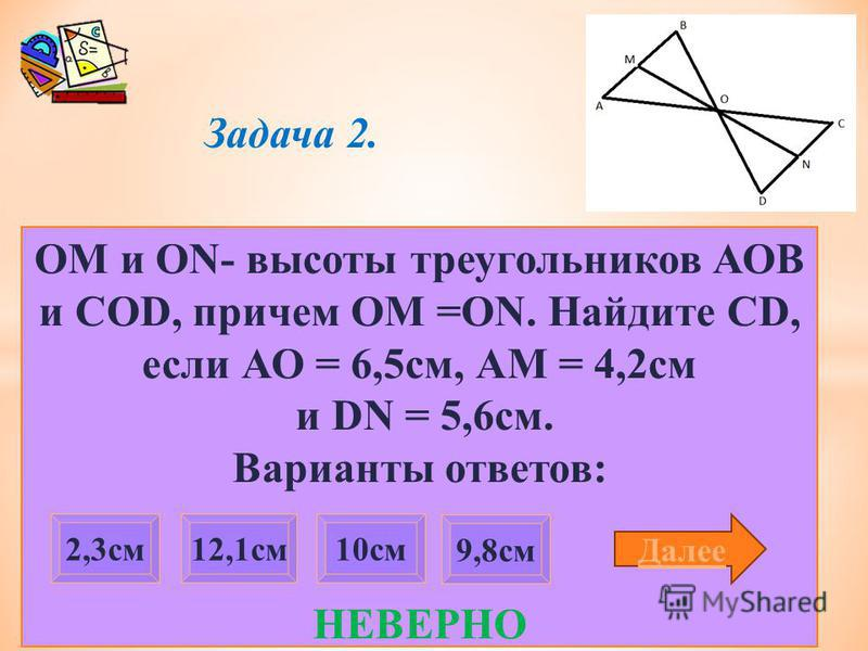 Задача 2. ОМ и ON- высоты треугольников АОВ и COD, причем OM =ON. Найдите CD, если АО = 6,5 см, АМ = 4,2 см и DN = 5,6 см. Варианты ответов: НЕВЕРНО 9,8 см 2,3 см 12,1 см 10 см Далее