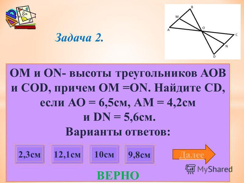 Задача 2. ОМ и ON- высоты треугольников АОВ и COD, причем OM =ON. Найдите CD, если АО = 6,5 см, АМ = 4,2 см и DN = 5,6 см. Варианты ответов: ВЕРНО 9,8 см 2,3 см 12,1 см 10 см Далее
