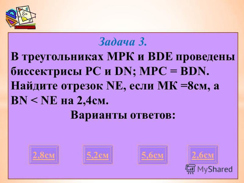 Задача 3. В треугольниках МРК и BDE проведены биссектрисы PC и DN; МРС = BDN. Найдите отрезок NE, если МК =8 см, а BN < NE на 2,4 см. Варианты ответов: 2,8 см 2,6 см 5,2 см 5,6 см