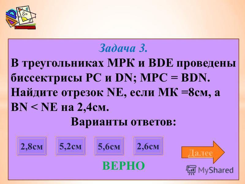 Задача 3. В треугольниках МРК и BDE проведены биссектрисы PC и DN; МРС = BDN. Найдите отрезок NE, если МК =8 см, а BN < NE на 2,4 см. Варианты ответов: ВЕРНО 2,8 см 2,6 см 5,2 см 5,6 см Далее