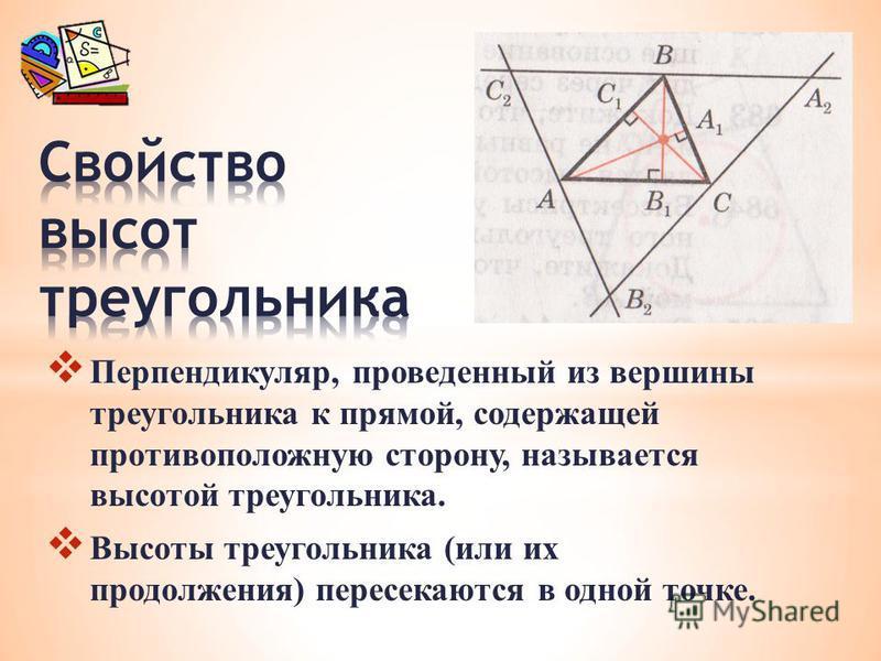 Перпендикуляр, проведенный из вершины треугольника к прямой, содержащей противоположную сторону, называется высотой треугольника. Высоты треугольника (или их продолжения) пересекаются в одной точке.