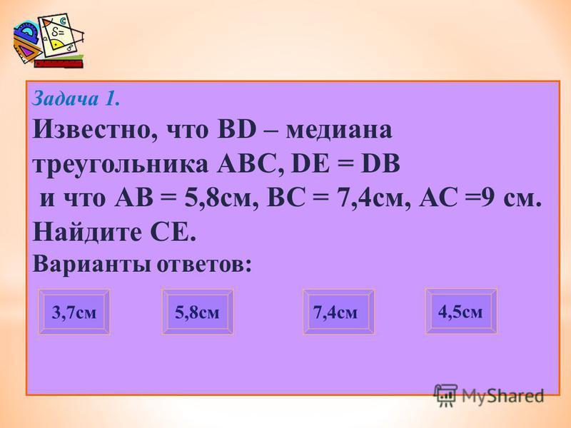 Задача 1. Известно, что BD – медиана треугольника АВС, DE = DB и что АВ = 5,8 см, ВС = 7,4 см, АС =9 см. Найдите СЕ. Варианты ответов: 3,7 см 7,4 см 4,5 см 5,8 см