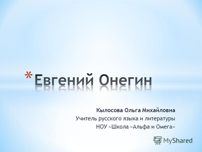 Кылосова Ольга Михайловна Учитель русского языка и литературы НОУ «Школа «Альфа и Омега»