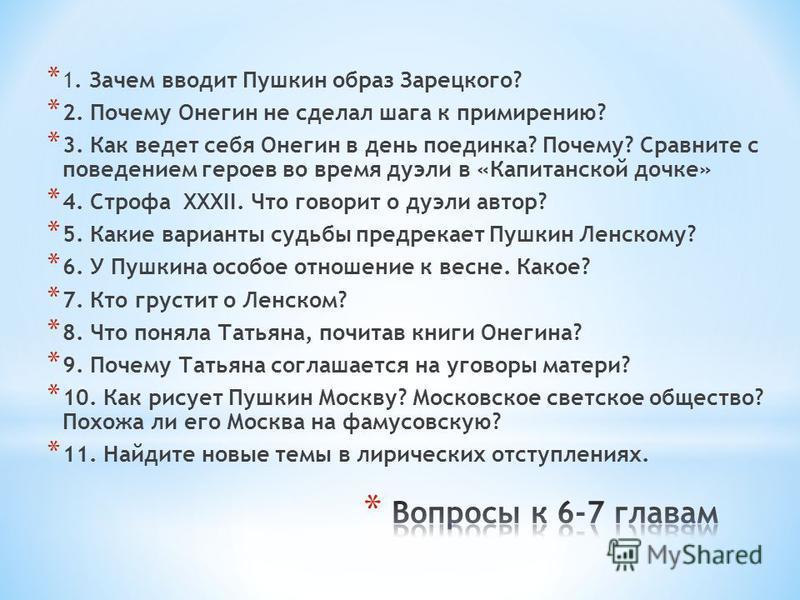 * 1. Зачем вводит Пушкин образ Зарецкого? * 2. Почему Онегин не сделал шага к примирению? * 3. Как ведет себя Онегин в день поединка? Почему? Сравните с поведением героев во время дуэли в «Капитанской дочке» * 4. Строфа XXXII. Что говорит о дуэли авт
