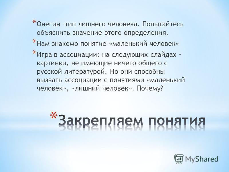 * Онегин –тип лишнего человека. Попытайтесь объяснить значение этого определения. * Нам знакомо понятие «маленький человек» * Игра в ассоциации: на следующих слайдах – картинки, не имеющие ничего общего с русской литературой. Но они способны вызвать
