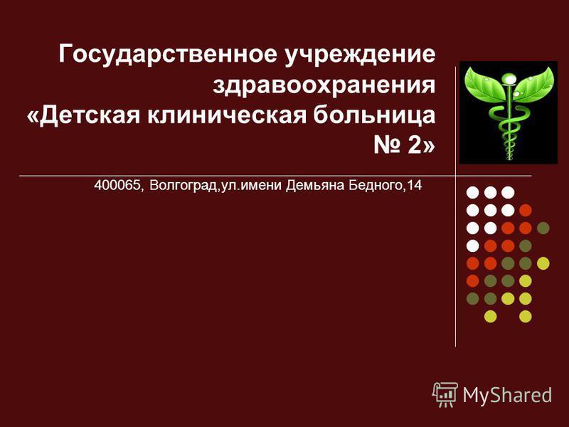 Государственное учреждение здравоохранения «Детская клиническая больница 2» 400065, Волгоград,ул.имени Демьяна Бедного,14
