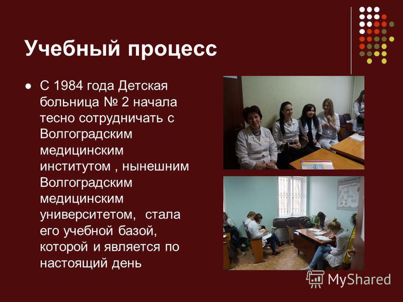 Учебный процесс С 1984 года Детская больница 2 начала тесно сотрудничать с Волгоградским медицинским институтом, нынешним Волгоградским медицинским университетом, стала его учебной базой, которой и является по настоящий день