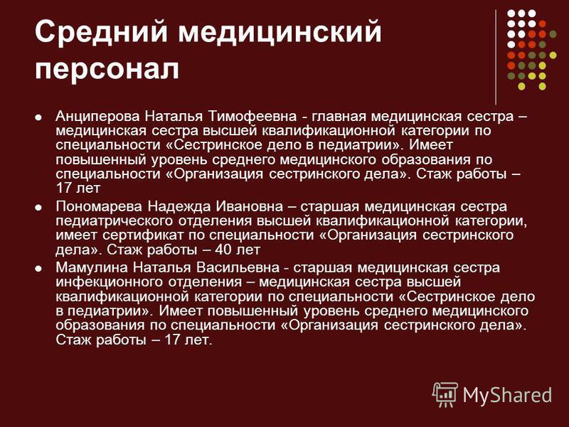 Средний медицинский персонал Анциперова Наталья Тимофеевна - главная медицинская сестра – медицинская сестра высшей квалификационной категории по специальности «Сестринское дело в педиатрии». Имеет повышенный уровень среднего медицинского образования