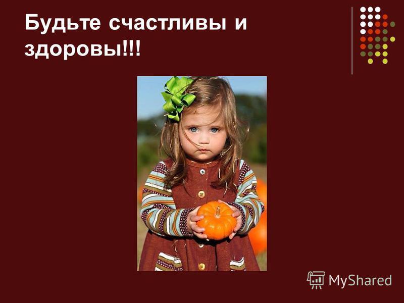 Будьте счастливы и здоровы!!!