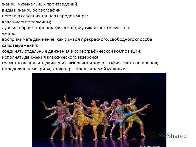 жанры музыкальных произведений. виды и жанры хореографии; историю создания танцев народов мира; классические термины; лучшие образы хореографического, музыкального искусства. уметь: воспринимать движение, как символ прекрасного, свободного способа са