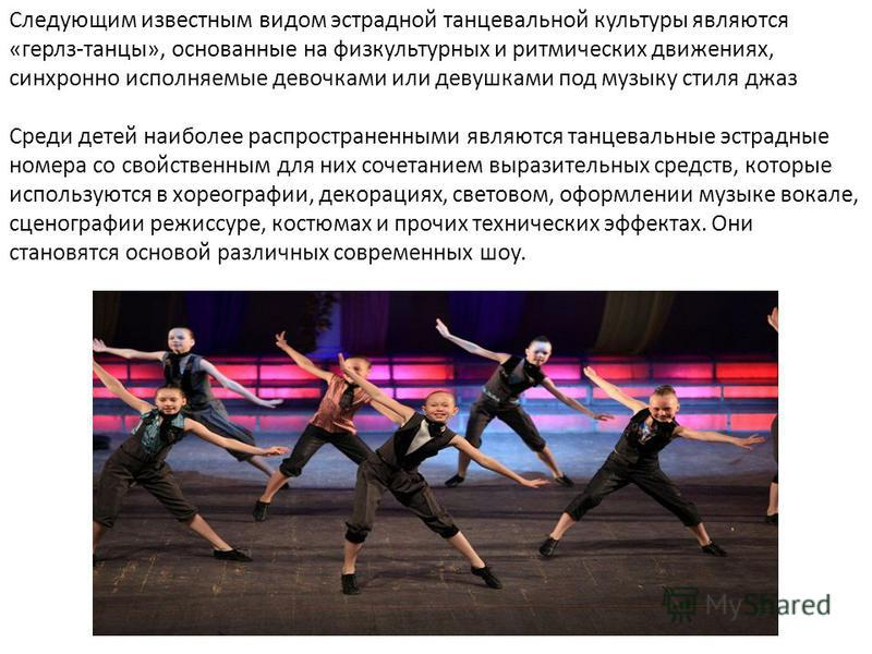Следующим известным видом эстрадной танцевальной культуры являются «герлз-танцы», основанные на физкультурных и ритмических движениях, синхронно исполняемые девочками или девушками под музыку стиля джаз Среди детей наиболее распространенными являются