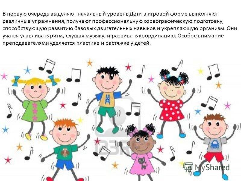 В первую очередь выделяют начальный уровень Дети в игровой форме выполняют различные упражнения, получают профессиональную хореографическую подготовку, способствующую развитию базовых двигательных навыков и укрепляющую организм. Они учатся улавливать