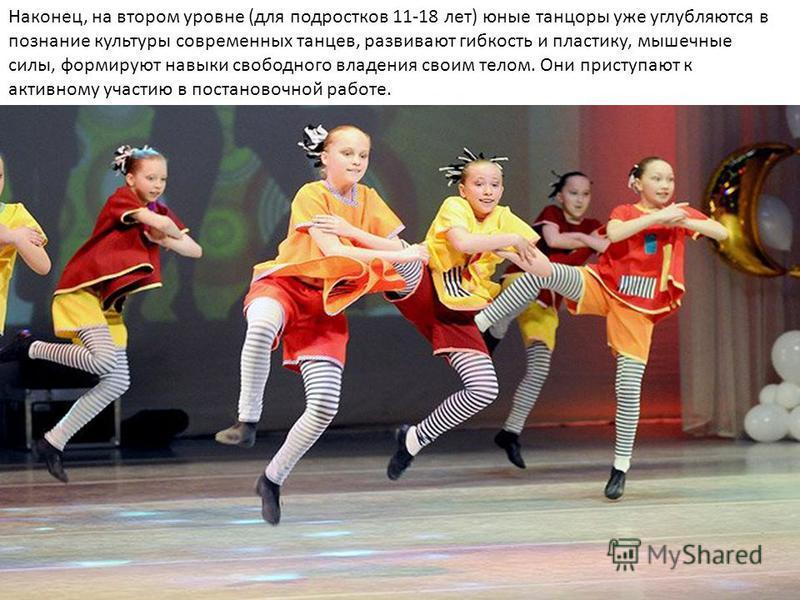 Наконец, на втором уровне (для подростков 11-18 лет) юные танцоры уже углубляются в познание культуры современных танцев, развивают гибкость и пластику, мышечные силы, формируют навыки свободного владения своим телом. Они приступают к активному участ