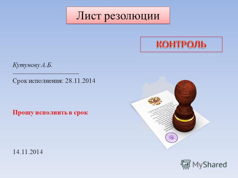 Лист резолюции Кутунову А.Б. ______________________________ Срок исполнения: 28.11.2014 Прошу исполнить в срок 14.11.2014