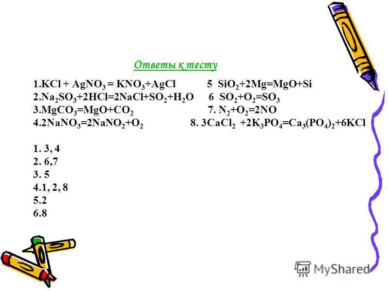 Ответы к тесту 1. KCl + AgNO 3 = KNO 3 +AgCl 5 SiO 2 +2Mg=MgO+Si 2. Na 2 SO 3 +2HCl=2NaCl+SO 2 +H 2 O 6 SO 2 +O 2 =SO 3 3. MgCO 3 =MgO+CO 2 7. N 2 +O 2 =2NO 4.2NaNO 3 =2NaNO 2 +O 2 8. 3CaCl 2 +2K 3 PO 4 =Ca 3 (PO 4 ) 2 +6KCl 1. 3, 4 2. 6,7 3. 5 4.1,