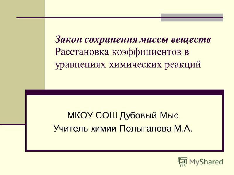 Закон сохранения массы веществ Расстановка коэффициентов в уравнениях химических реакций МКОУ СОШ Дубовый Мыс Учитель химии Полыгалова М.А.
