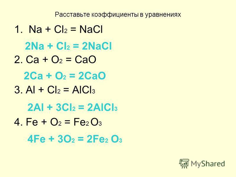 Расставьте коэффициенты в уравнениях 1. Na + Cl 2 = NaCl 2. Ca + O 2 = CaO 3. Al + Cl 2 = AlCl 3 4. Fe + O 2 = Fe 2 O 3 2Na + Cl 2 = 2NaCl 2Ca + O 2 = 2CaO 2Al + 3Cl 2 = 2AlCl 3 4Fe + 3O 2 = 2Fe 2 O 3