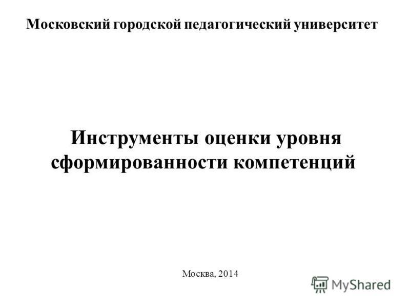 Инструменты оценки уровня сформированности компетенций Московский городской педагогический университет Москва, 2014