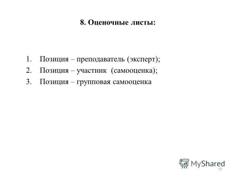 8. Оценочные листы: 1. Позиция – преподаватель (эксперт); 2. Позиция – участник (самооценка); 3. Позиция – групповая самооценка 19