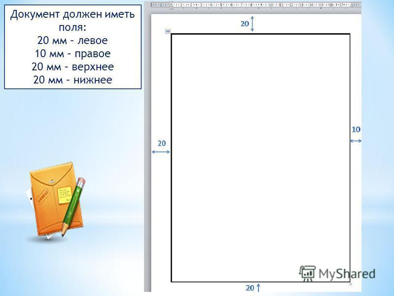 Документ должен иметь поля: 20 мм – левое 10 мм – правое 20 мм – верхнее 20 мм – нижнее
