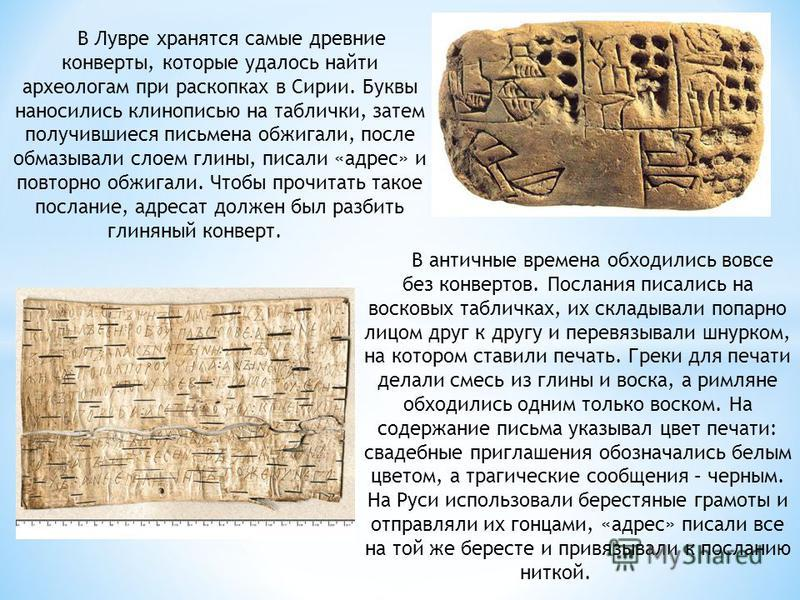 В Лувре хранятся самые древние конверты, которые удалось найти археологам при раскопках в Сирии. Буквы наносились клинописью на таблички, затем получившиеся письмена обжигали, после обмазывали слоем глины, писали «адрес» и повторно обжигали. Чтобы пр