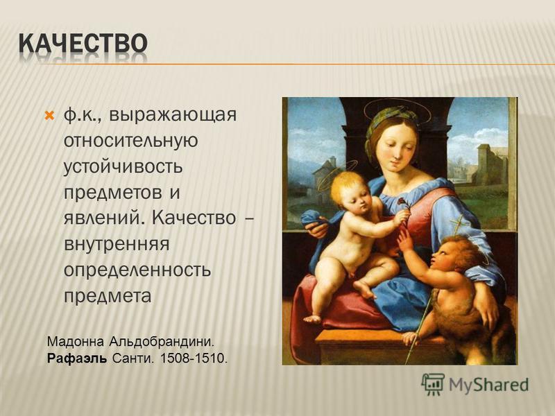 ф.к., выражающая относительную устойчивость предметов и явлений. Качество – внутренняя определенность предмета Мадонна Альдобрандини. Рафаэль Санти. 1508-1510.