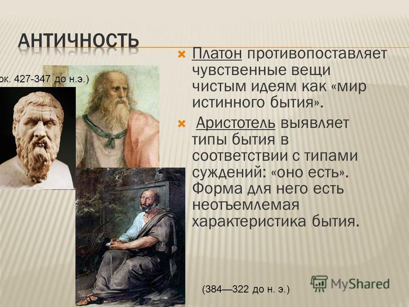 Платон противопоставляет чувственные вещи чистым идеям как «мир истинного бытия». Аристотель выявляет типы бытия в соответствии с типами суждений: «оно есть». Форма для него есть неотъемлемая характеристика бытия. (ок. 427-347 до н.э.) (384322 до н.
