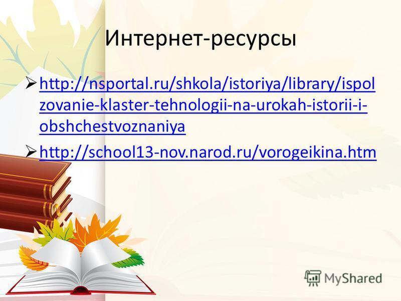 Интернет-ресурсы http://nsportal.ru/shkola/istoriya/library/ispol zovanie-klaster-tehnologii-na-urokah-istorii-i- obshchestvoznaniya http://nsportal.ru/shkola/istoriya/library/ispol zovanie-klaster-tehnologii-na-urokah-istorii-i- obshchestvoznaniya h