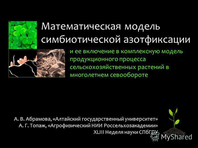 Математическая модель симбиотической азотфиксации и ее включение в комплексную модель продукционного процесса сельскохозяйственных растений в многолетнем севообороте А. В. Абрамова, «Алтайский государственный университет» А. Г. Топаж, «Агрофизический