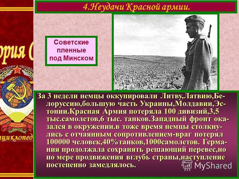 4. Неудачи Красной армии. Советские пленные под Минском За 3 недели немцы оккупировали Литву,Латвию,Бе- лоруссию,большую часть Украины,Молдавии,Эс- тонии.Красная Армия потеряла 100 дивизий,3,5 тыс.самолетов,6 тыс. танков.Западный фронт оказался в окр