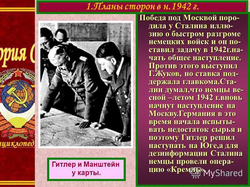 Победа под Москвой породила у Сталина иллюзию о быстром разгроме немецких войск и он по- ставил задачу в 1942 г.на- чать общее наступление. Против этого выступил Г.Жуков, но ставка под- держала главкома.Ста- лин думал,что немцы весной –летом 1942 г.в