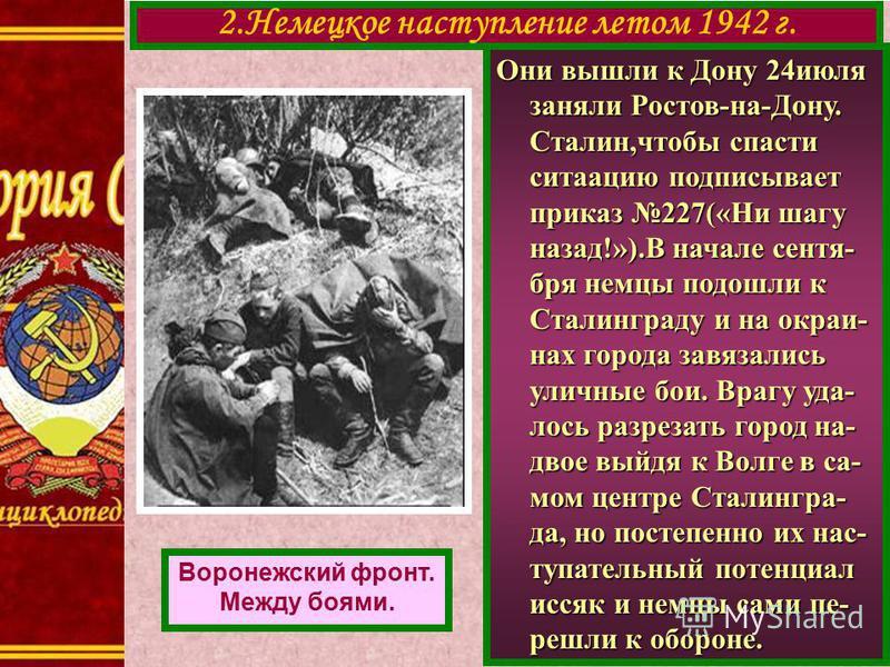 Они вышли к Дону 24 июля заняли Ростов-на-Дону. Сталин,чтобы спасти ситуацию подписывает приказ 227(«Ни шагу назад!»).В начале сентября немцы подошли к Сталинграду и на окраинах города завязались уличные бои. Врагу уда- лось разрезать город на- двое