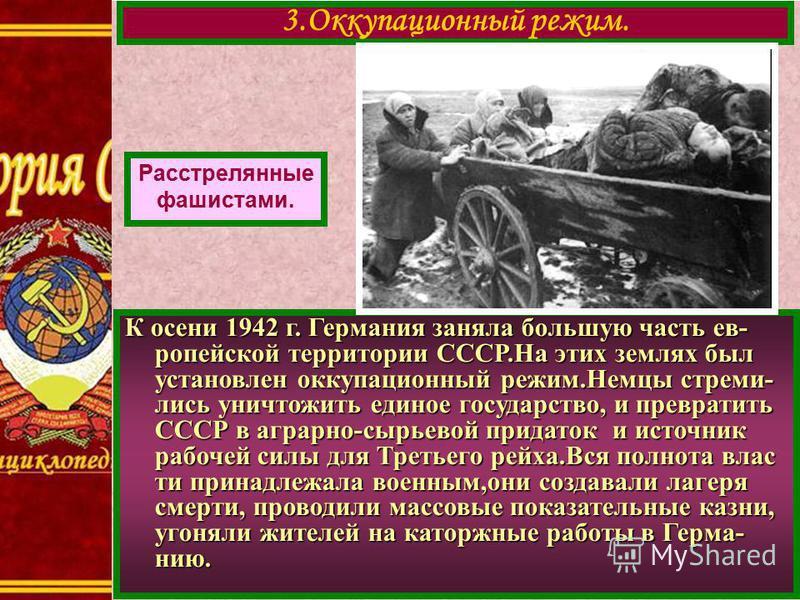 К осени 1942 г. Германия заняла большую часть европейской территории СССР.На этих землях был установлен оккупационный режим.Немцы стремились уничтожить единое государство, и превратить СССР в аграрно-сырьевой придаток и источник рабочей силы для Трет