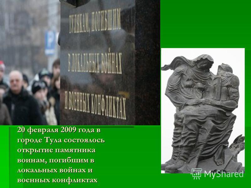 20 февраля 2009 года в городе Тула состоялось открытие памятника воинам, погибшим в локальных войнах и военных конфликтах