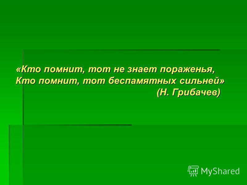 «Кто помнит, тот не знает пораженья, Кто помнит, тот беспамятных сильней» (Н. Грибачев)