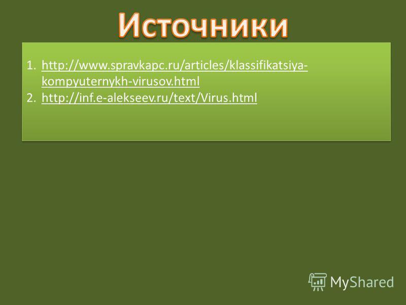 1.http://www.spravkapc.ru/articles/klassifikatsiya- kompyuternykh-virusov.htmlhttp://www.spravkapc.ru/articles/klassifikatsiya- kompyuternykh-virusov.html 2.http://inf.e-alekseev.ru/text/Virus.htmlhttp://inf.e-alekseev.ru/text/Virus.html 1.http://www