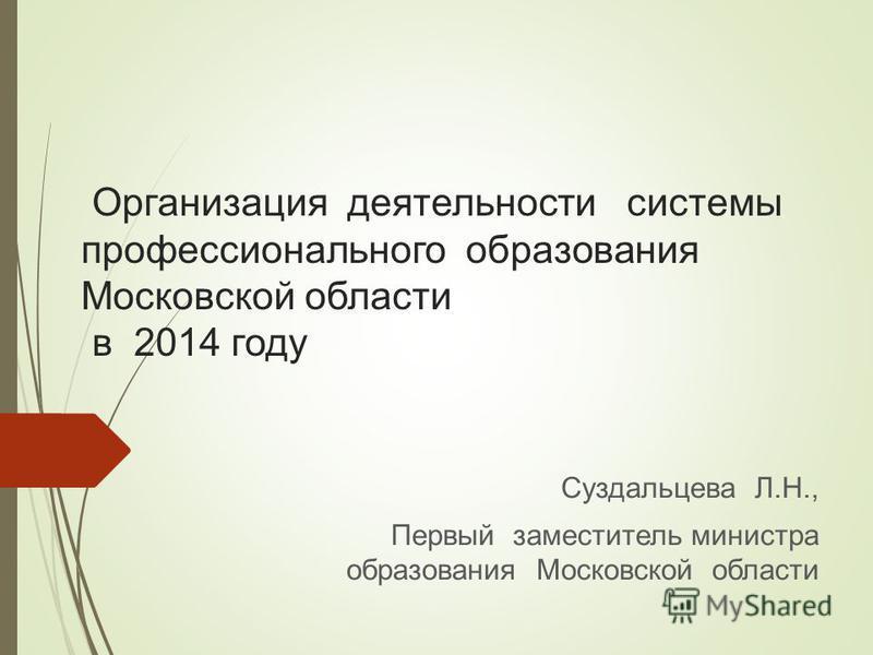 Организация деятельности системы профессионального образования Московской области в 2014 году Суздальцева Л.Н., Первый заместитель министра образования Московской области