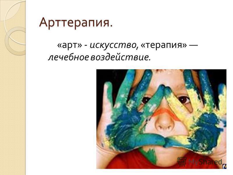 Арттерапия. « арт » - искусство, « терапия » лечебное воздействие.