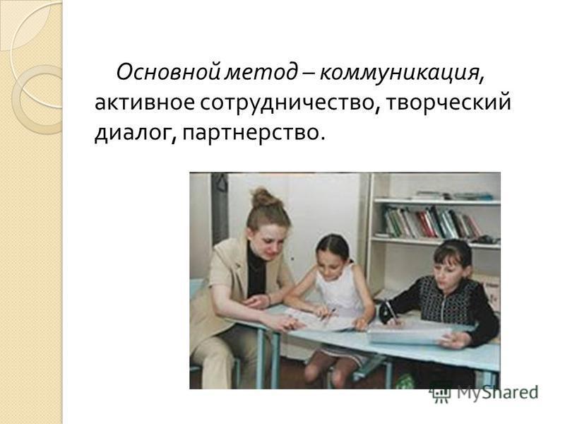 Основной метод – коммуникация, активное сотрудничество, творческий диалог, партнерство.
