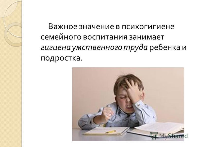 Важное значение в психогигиене семейного воспитания занимает гигиена умственного труда ребенка и подростка.