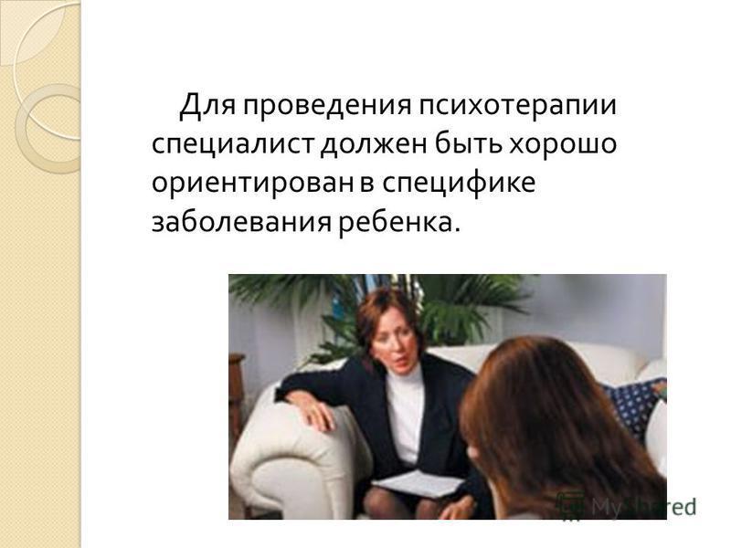Для проведения психотерапии специалист должен быть хорошо ориентирован в специфике заболевания ребенка.