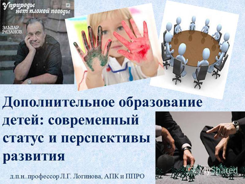 Дополнительное образование детей: современный статус и перспективы развития д.п.н..профессор Л.Г. Логинова, АПК и ППРО